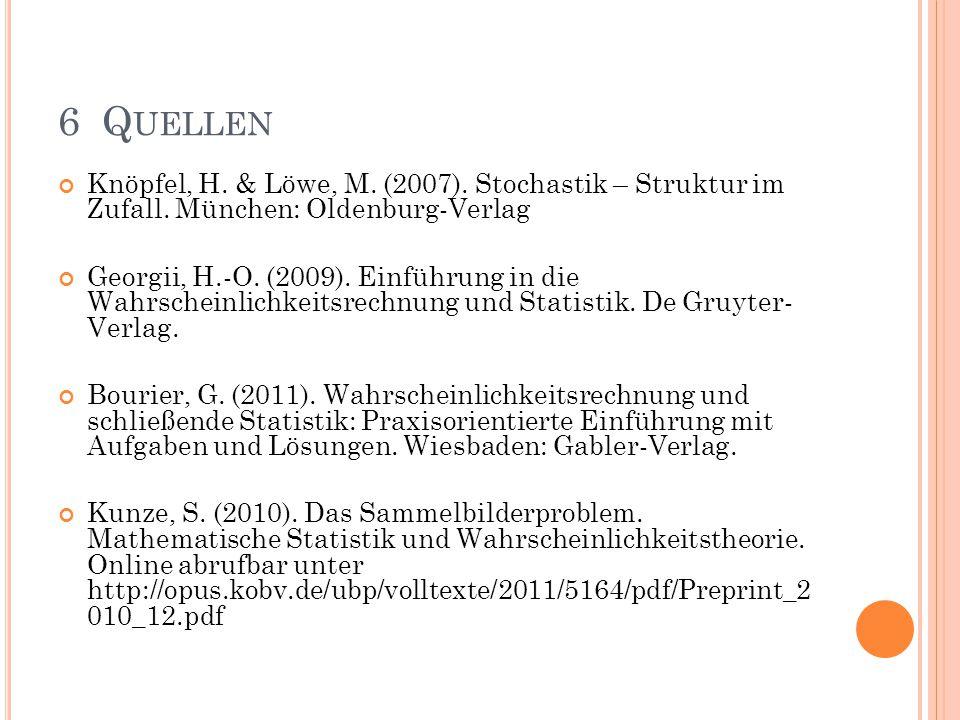 6 Q UELLEN Knöpfel, H. & Löwe, M. (2007). Stochastik – Struktur im Zufall. München: Oldenburg-Verlag Georgii, H.-O. (2009). Einführung in die Wahrsche