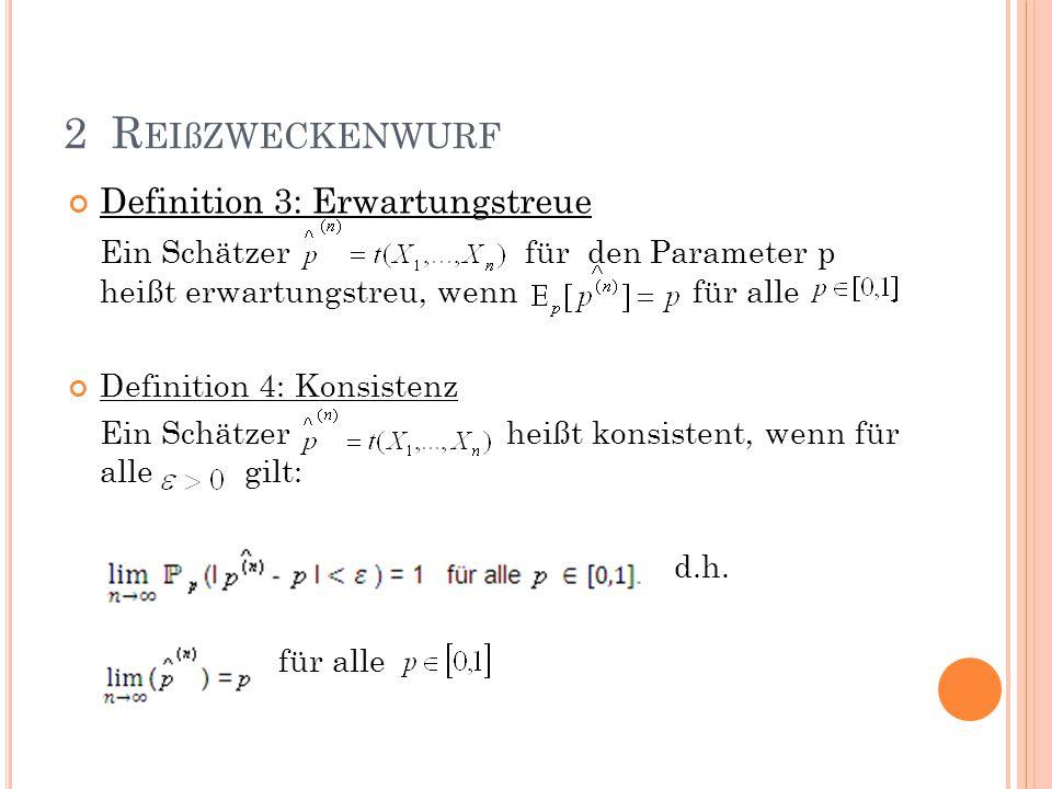 Definition 3: Erwartungstreue Ein Schätzer für den Parameter p heißt erwartungstreu, wenn für alle. Definition 4: Konsistenz Ein Schätzer heißt konsis