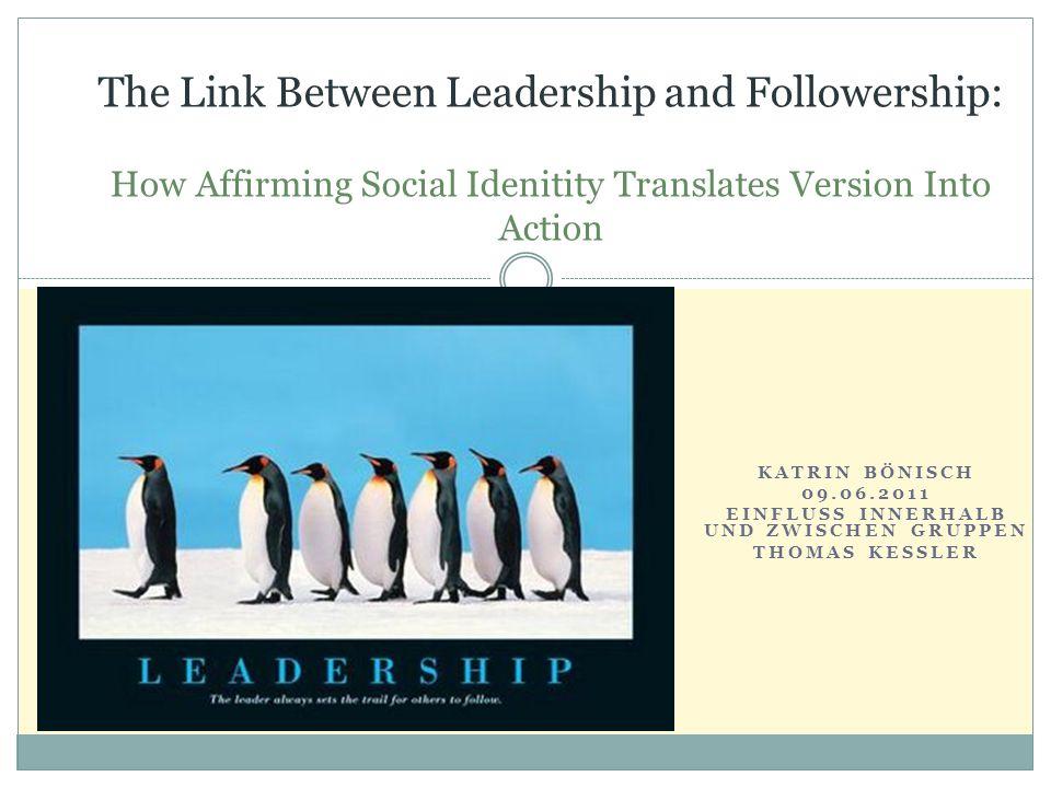 KATRIN BÖNISCH 09.06.2011 EINFLUSS INNERHALB UND ZWISCHEN GRUPPEN THOMAS KESSLER The Link Between Leadership and Followership: How Affirming Social Id