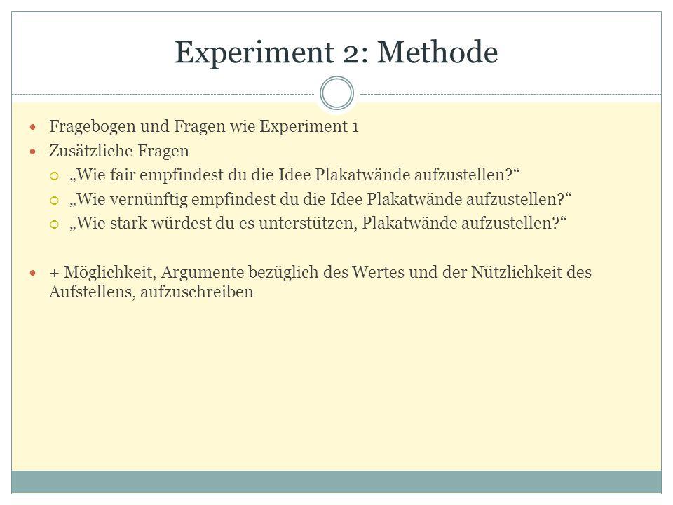 """Experiment 2: Methode Fragebogen und Fragen wie Experiment 1 Zusätzliche Fragen  """"Wie fair empfindest du die Idee Plakatwände aufzustellen?  """"Wie vernünftig empfindest du die Idee Plakatwände aufzustellen?  """"Wie stark würdest du es unterstützen, Plakatwände aufzustellen? + Möglichkeit, Argumente bezüglich des Wertes und der Nützlichkeit des Aufstellens, aufzuschreiben"""
