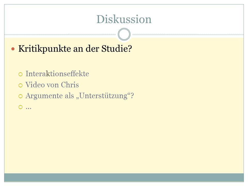 """Diskussion Kritikpunkte an der Studie?  Interaktionseffekte  Video von Chris  Argumente als """"Unterstützung""""? ……"""