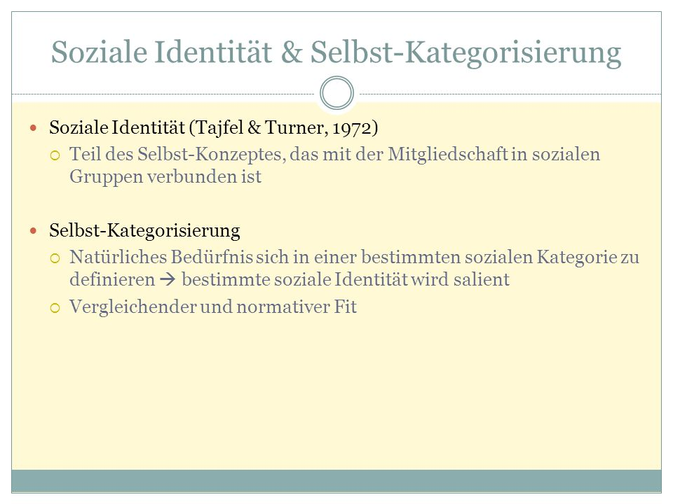 Soziale Identität & Selbst-Kategorisierung Soziale Identität (Tajfel & Turner, 1972)  Teil des Selbst-Konzeptes, das mit der Mitgliedschaft in sozialen Gruppen verbunden ist Selbst-Kategorisierung  Natürliches Bedürfnis sich in einer bestimmten sozialen Kategorie zu definieren  bestimmte soziale Identität wird salient  Vergleichender und normativer Fit