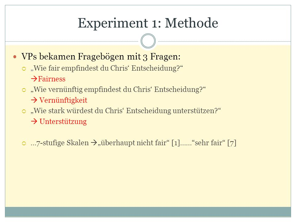 """Experiment 1: Methode VPs bekamen Fragebögen mit 3 Fragen:  """"Wie fair empfindest du Chris' Entscheidung?  Fairness  """"Wie vernünftig empfindest du Chris' Entscheidung?  Vernünftigkeit  """"Wie stark würdest du Chris' Entscheidung unterstützen?  Unterstützung  …7-stufige Skalen  """"überhaupt nicht fair [1]…… sehr fair [7]"""
