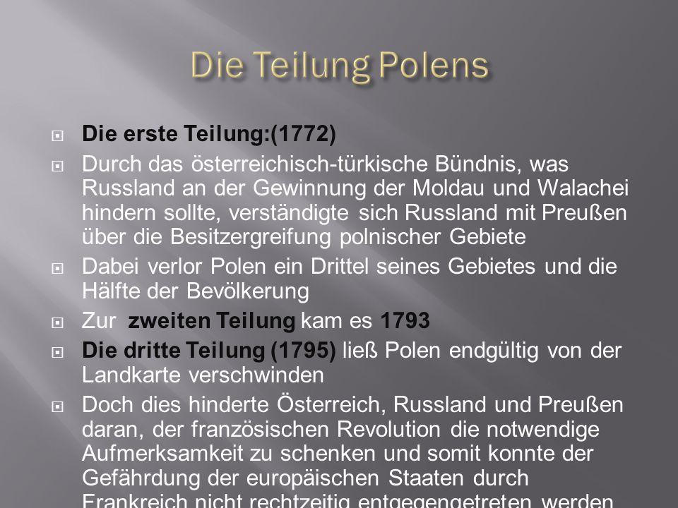 Die erste Teilung:(1772)  Durch das österreichisch-türkische Bündnis, was Russland an der Gewinnung der Moldau und Walachei hindern sollte, verstän