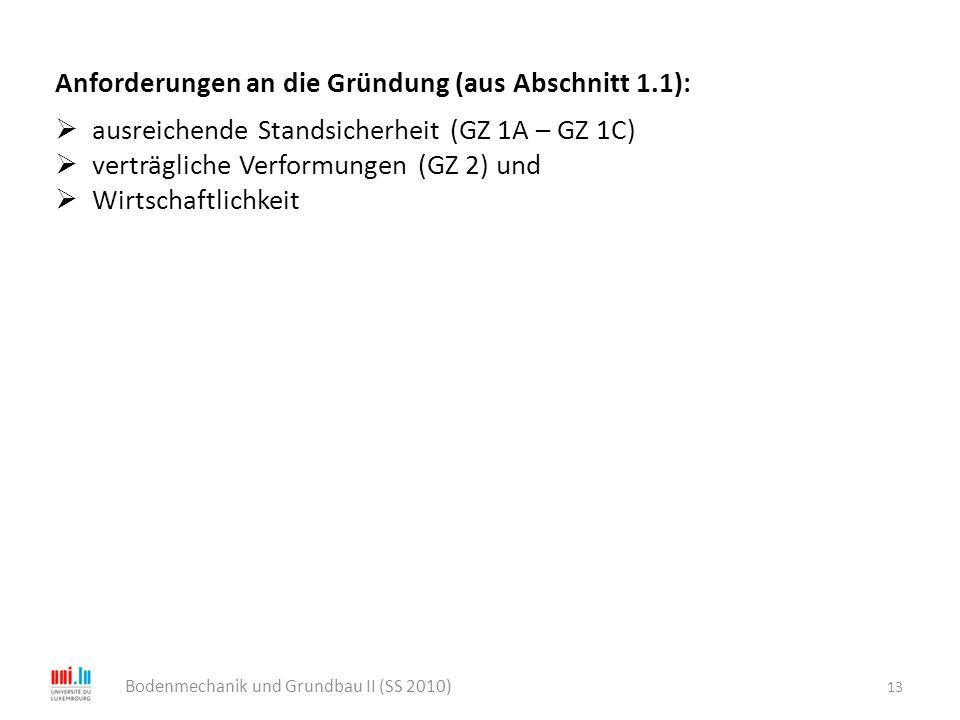 13 Bodenmechanik und Grundbau II (SS 2010) Anforderungen an die Gründung (aus Abschnitt 1.1):  ausreichende Standsicherheit (GZ 1A – GZ 1C)  verträg