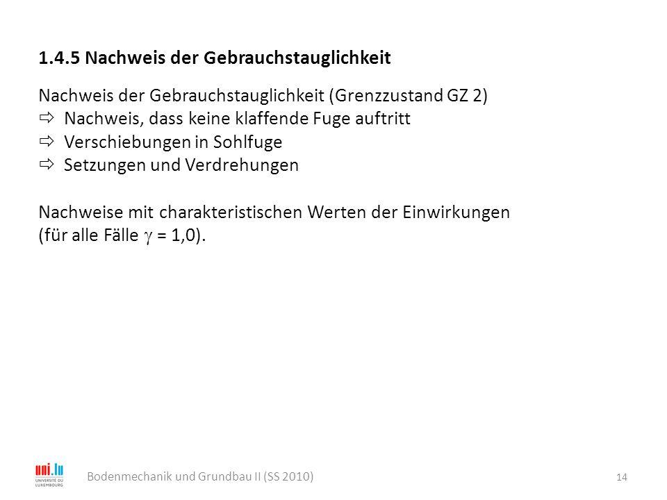 14 Bodenmechanik und Grundbau II (SS 2010) 1.4.5 Nachweis der Gebrauchstauglichkeit Nachweis der Gebrauchstauglichkeit (Grenzzustand GZ 2)  Nachweis,