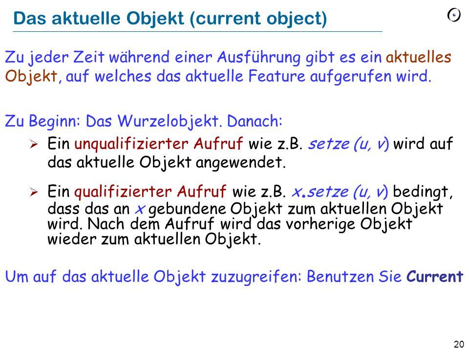20 Das aktuelle Objekt (current object) Zu jeder Zeit während einer Ausführung gibt es ein aktuelles Objekt, auf welches das aktuelle Feature aufgerufen wird.
