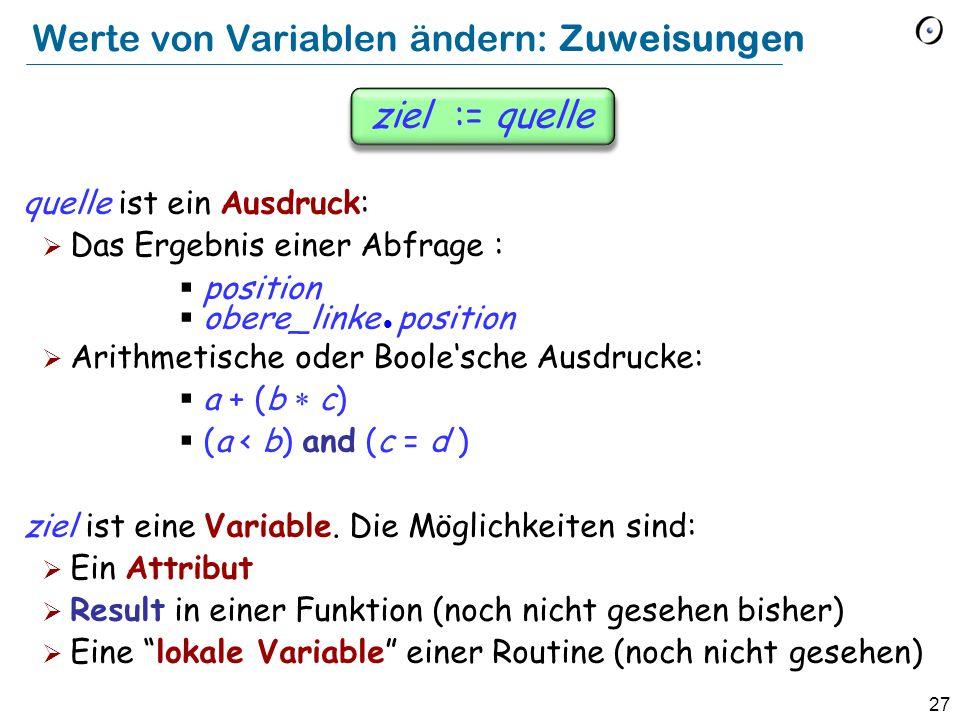 27 ziel := quelle quelle ist ein Ausdruck:  Das Ergebnis einer Abfrage :  position  obere_linke position  Arithmetische oder Boole'sche Ausdrucke:  a + (b  c)  (a < b) and (c = d ) ziel ist eine Variable.