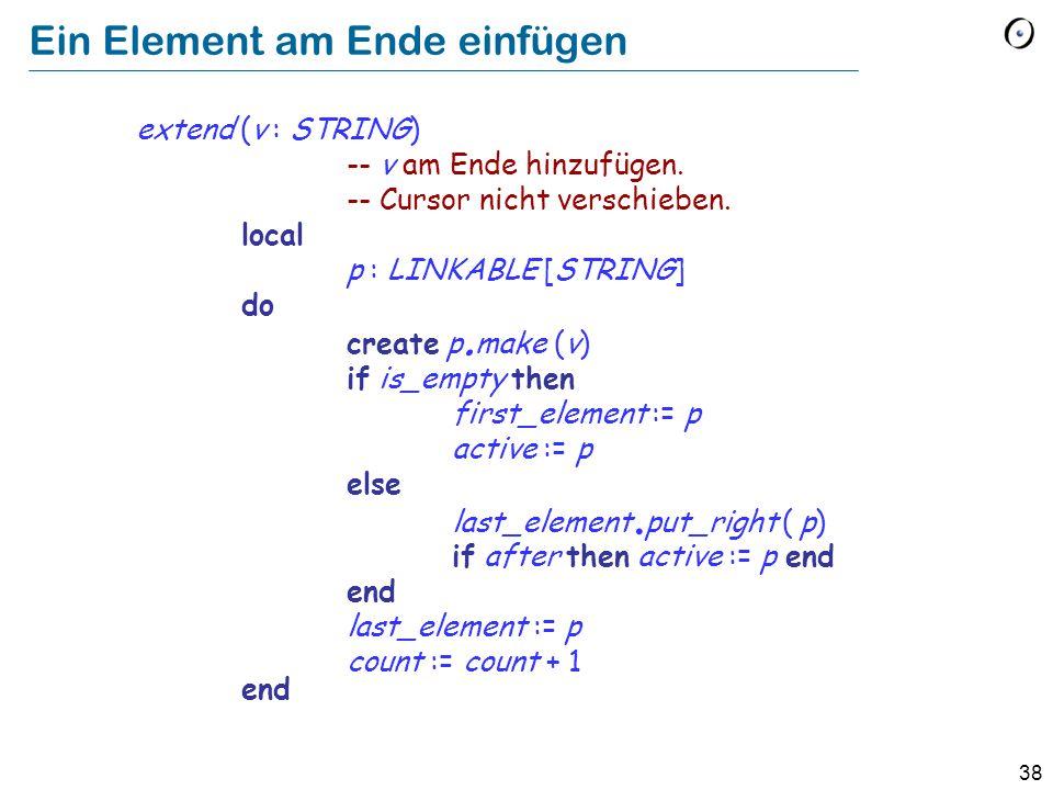 38 Ein Element am Ende einfügen extend (v : STRING) -- v am Ende hinzufügen.