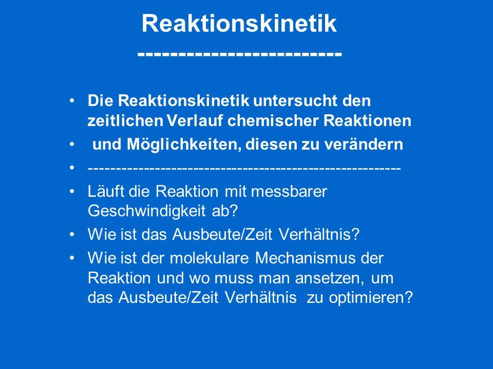 Reaktionskinetik ------------------------- Die Reaktionskinetik untersucht den zeitlichen Verlauf chemischer Reaktionen und Möglichkeiten, diesen zu v