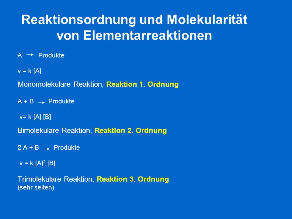 Reaktionsordnung und Molekularität von Elementarreaktionen A Produkte v = k [A] Monomolekulare Reaktion, Reaktion 1. Ordnung A + B Produkte v= k [A] [