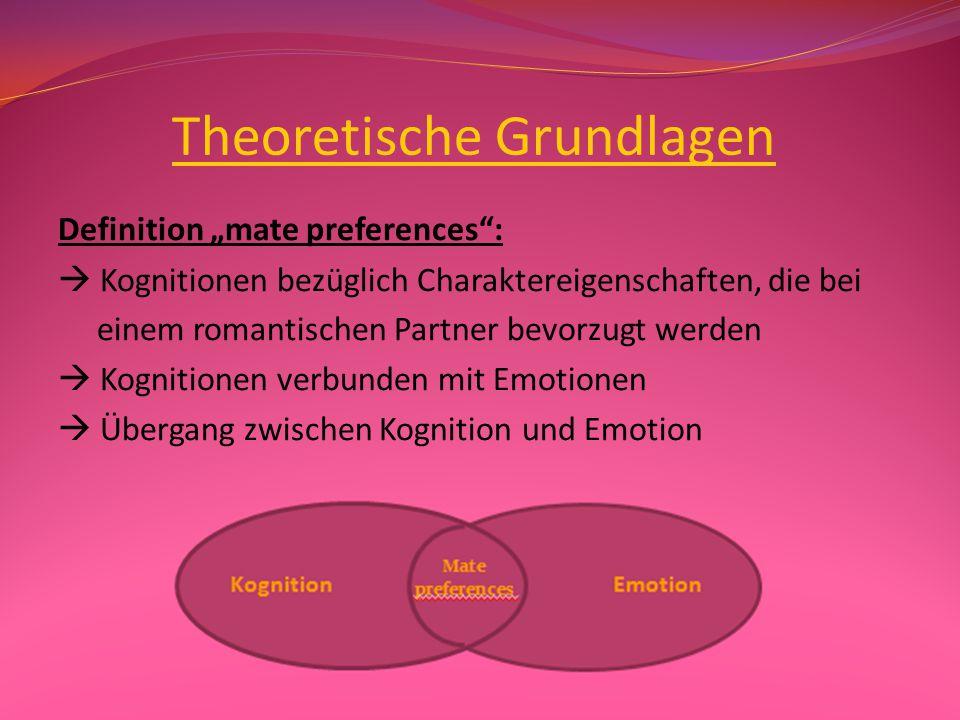 """Theoretische Grundlagen Definition """"mate preferences :  Kognitionen bezüglich Charaktereigenschaften, die bei einem romantischen Partner bevorzugt werden  Kognitionen verbunden mit Emotionen  Übergang zwischen Kognition und Emotion"""