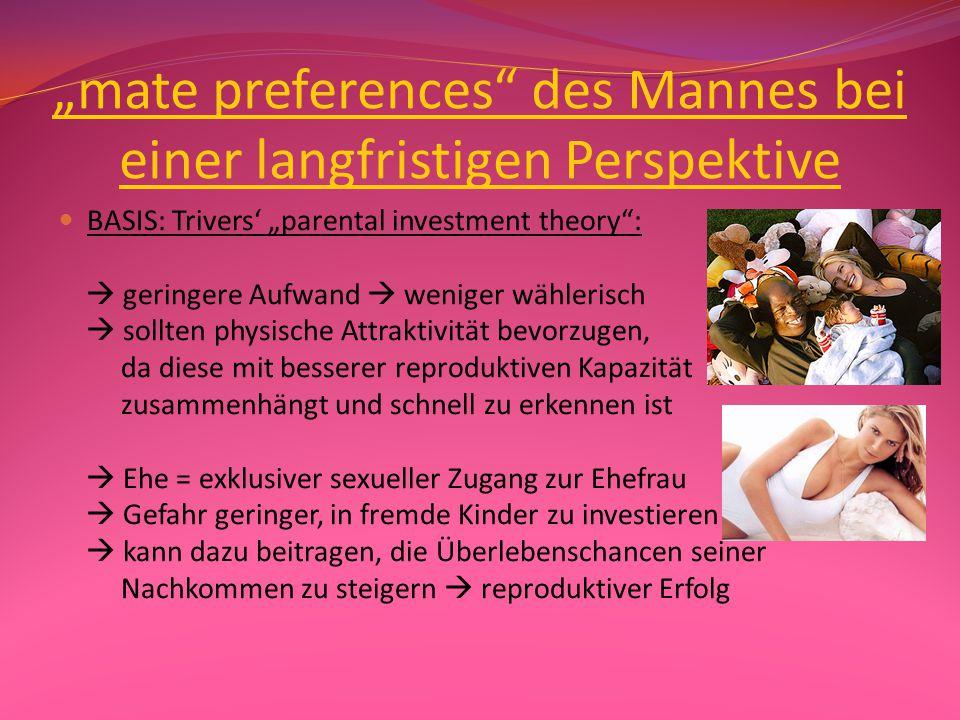 """""""mate preferences der Frau bei einer langfristigen Perspektive BASIS: Trivers' """"parental investment theory :  sollten wählerischer sein, da ihre anfängliche Investition größer ist  sollten Männer mit hohem sozioökonomischen Status präferieren  sollten Männer bevorzugen, die bereit sind in die eigenen Nachkommen zu investieren"""