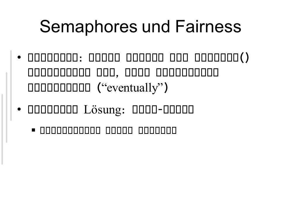Semaphores und Fairness Fairness : Jeder Thread der acquire () aufgerufen hat, kann irgendwann fortfahren ( eventually ) Einfache Lösung : FIFO - Queue  Performance nicht optimal