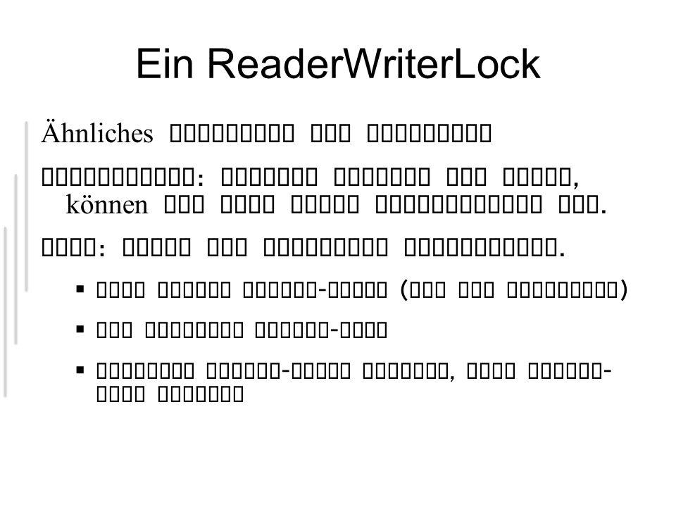 Ein ReaderWriterLock Ähnliches Konstrukt wie Semaphore Beobachtung : Solange Threads nur lesen, können sie dies ruhig gleichzeitig tun.