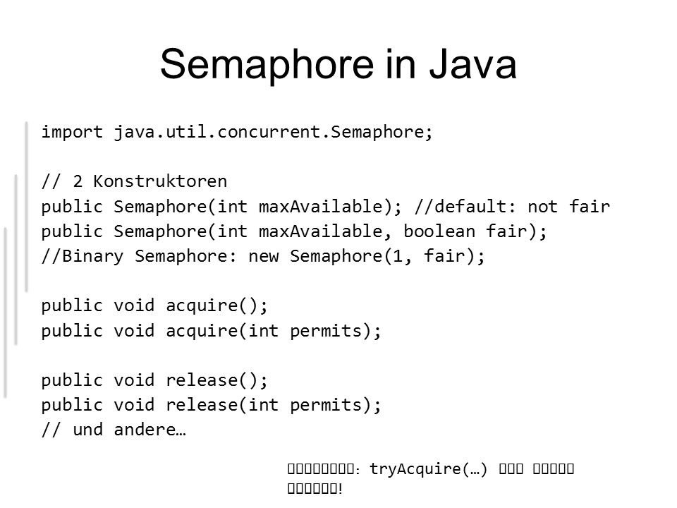 Semaphore in Java import java.util.concurrent.Semaphore; // 2 Konstruktoren public Semaphore(int maxAvailable); //default: not fair public Semaphore(int maxAvailable, boolean fair); //Binary Semaphore: new Semaphore(1, fair); public void acquire(); public void acquire(int permits); public void release(); public void release(int permits); // und andere… Vorsicht : tryAcquire(…) ist immer unfair !