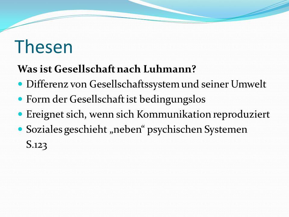 Thesen Was ist Gesellschaft nach Luhmann? Differenz von Gesellschaftssystem und seiner Umwelt Form der Gesellschaft ist bedingungslos Ereignet sich, w