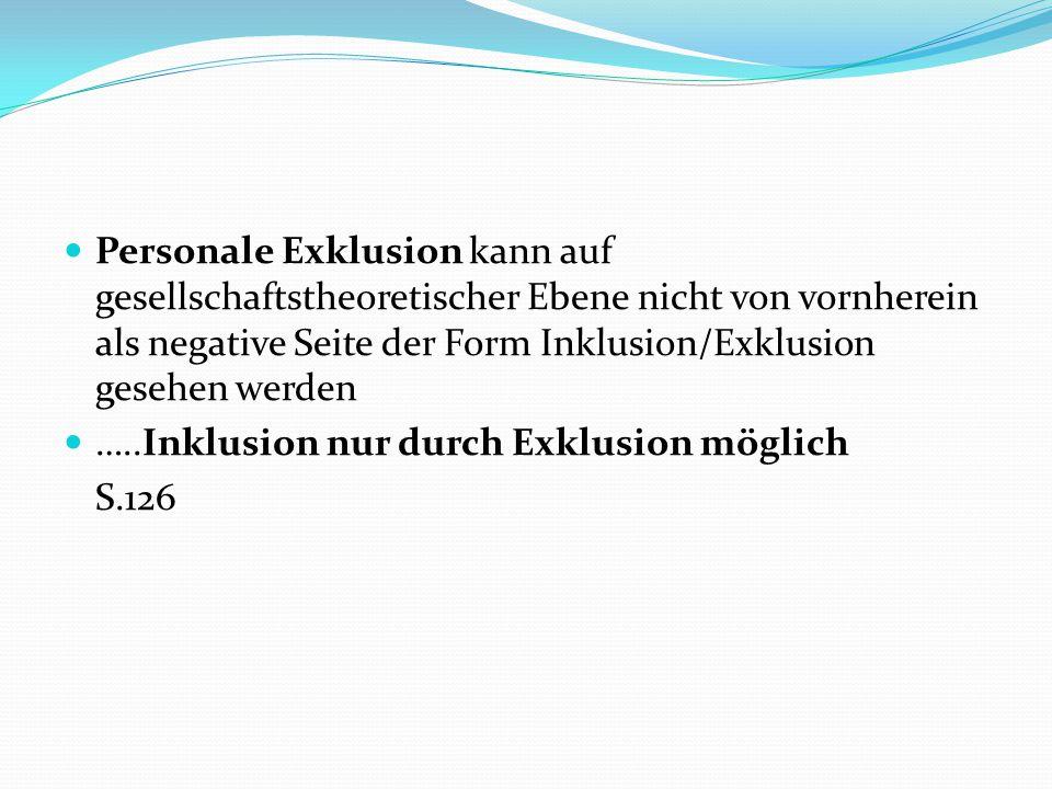Personale Exklusion kann auf gesellschaftstheoretischer Ebene nicht von vornherein als negative Seite der Form Inklusion/Exklusion gesehen werden …..I