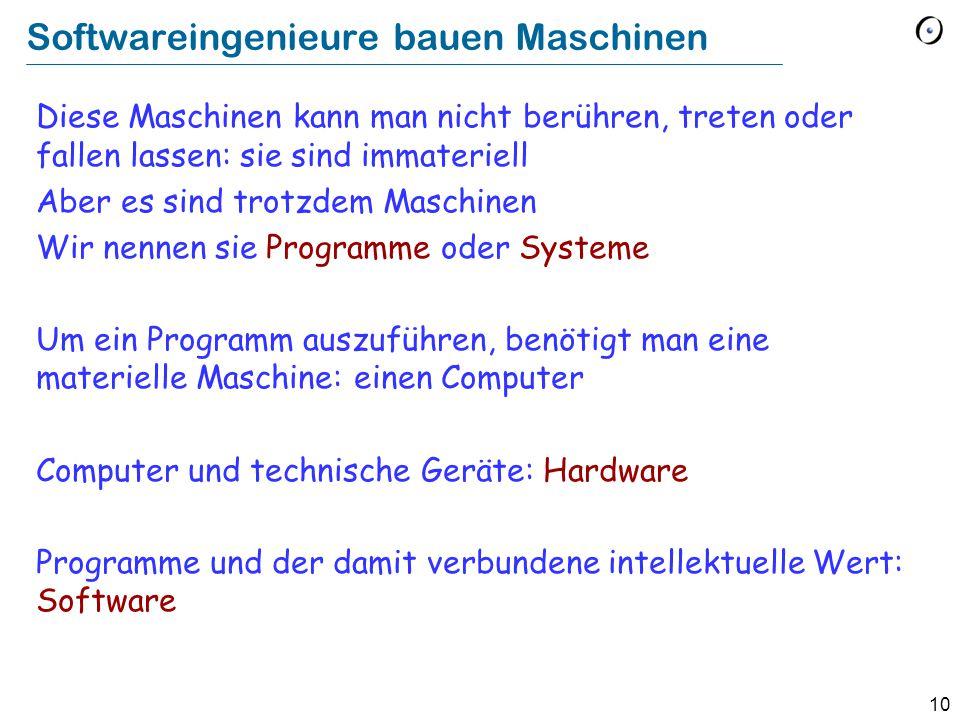 10 Softwareingenieure bauen Maschinen Diese Maschinen kann man nicht berühren, treten oder fallen lassen: sie sind immateriell Aber es sind trotzdem Maschinen Wir nennen sie Programme oder Systeme Um ein Programm auszuführen, benötigt man eine materielle Maschine: einen Computer Computer und technische Geräte: Hardware Programme und der damit verbundene intellektuelle Wert: Software