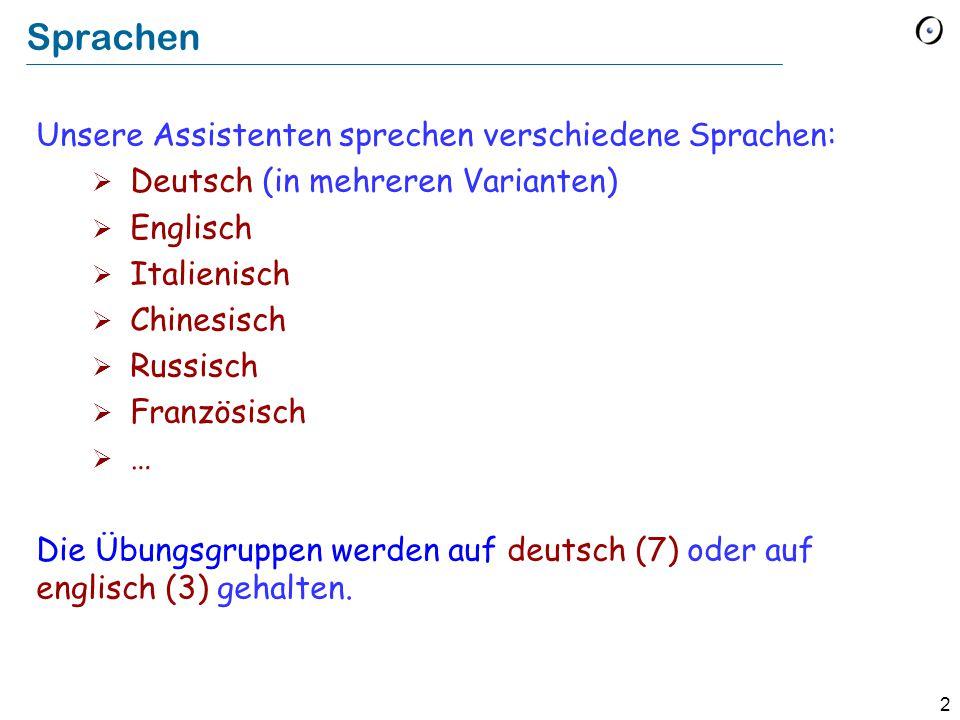2 Sprachen Unsere Assistenten sprechen verschiedene Sprachen:  Deutsch (in mehreren Varianten)  Englisch  Italienisch  Chinesisch  Russisch  Französisch  … Die Übungsgruppen werden auf deutsch (7) oder auf englisch (3) gehalten.