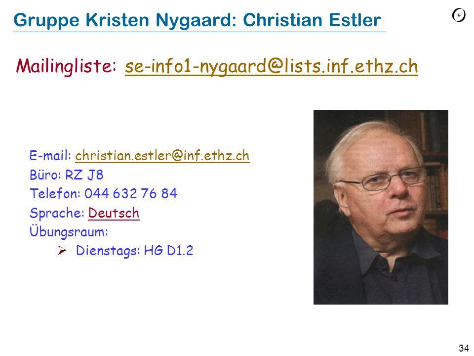 34 Gruppe Kristen Nygaard: Christian Estler E-mail: christian.estler@inf.ethz.chchristian.estler@inf.ethz.ch Büro: RZ J8 Telefon: 044 632 76 84 Sprache: Deutsch Übungsraum:  Dienstags: HG D1.2 Mailingliste: se-info1-nygaard@lists.inf.ethz.chse-info1-nygaard@lists.inf.ethz.ch