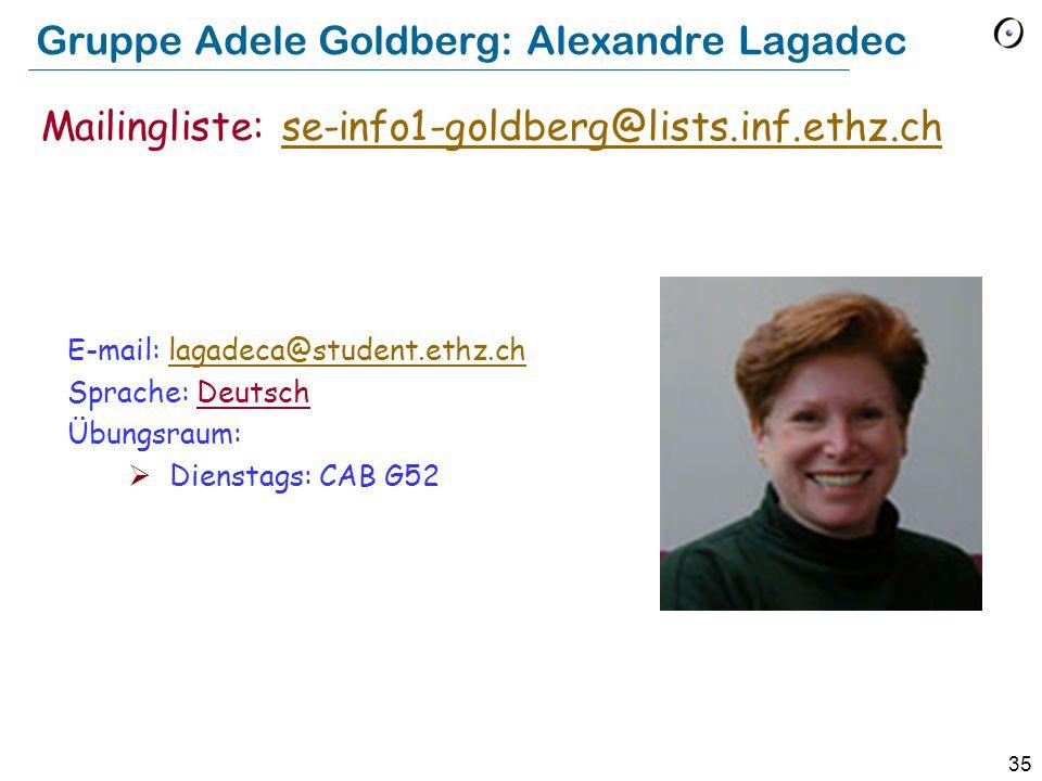 35 Gruppe Adele Goldberg: Alexandre Lagadec E-mail: lagadeca@student.ethz.chlagadeca@student.ethz.ch Sprache: Deutsch Übungsraum:  Dienstags: CAB G52 Mailingliste: se-info1-goldberg@lists.inf.ethz.chse-info1-goldberg@lists.inf.ethz.ch