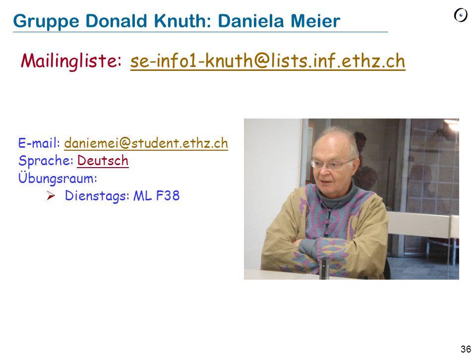36 Gruppe Donald Knuth: Daniela Meier E-mail: daniemei@student.ethz.chdaniemei@student.ethz.ch Sprache: Deutsch Übungsraum:  Dienstags: ML F38 Mailingliste: se-info1-knuth@lists.inf.ethz.chse-info1-knuth@lists.inf.ethz.ch