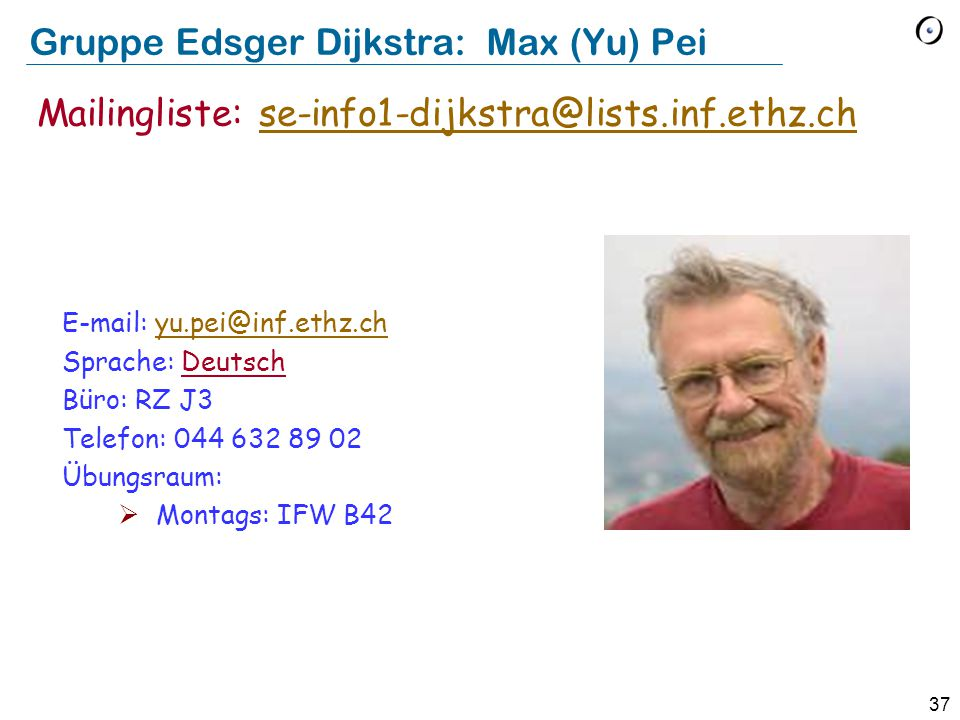 37 Gruppe Edsger Dijkstra: Max (Yu) Pei E-mail: yu.pei@inf.ethz.chyu.pei@inf.ethz.ch Sprache: Deutsch Büro: RZ J3 Telefon: 044 632 89 02 Übungsraum:  Montags: IFW B42 Mailingliste: se-info1-dijkstra@lists.inf.ethz.chse-info1-dijkstra@lists.inf.ethz.ch