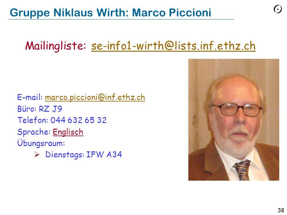 38 Gruppe Niklaus Wirth: Marco Piccioni E-mail: marco.piccioni@inf.ethz.chmarco.piccioni@inf.ethz.ch Büro: RZ J9 Telefon: 044 632 65 32 Sprache: Englisch Übungsraum:  Dienstags: IFW A34 Mailingliste: se-info1-wirth@lists.inf.ethz.chse-info1-wirth@lists.inf.ethz.ch