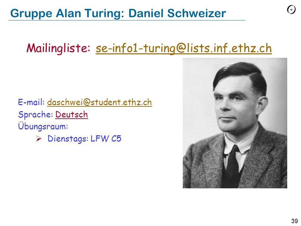 39 Gruppe Alan Turing: Daniel Schweizer E-mail: daschwei@student.ethz.chdaschwei@student.ethz.ch Sprache: Deutsch Übungsraum:  Dienstags: LFW C5 Mailingliste: se-info1-turing@lists.inf.ethz.chse-info1-turing@lists.inf.ethz.ch