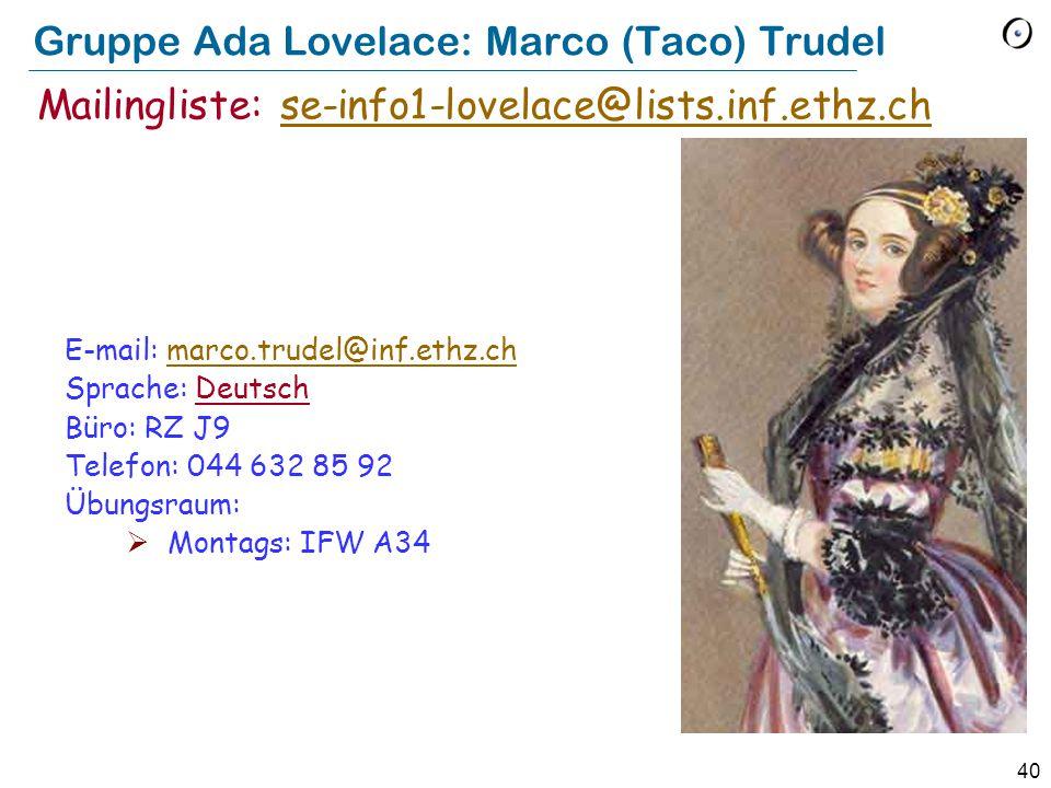 40 Gruppe Ada Lovelace: Marco (Taco) Trudel E-mail: marco.trudel@inf.ethz.chmarco.trudel@inf.ethz.ch Sprache: Deutsch Büro: RZ J9 Telefon: 044 632 85 92 Übungsraum:  Montags: IFW A34 Mailingliste: se-info1-lovelace@lists.inf.ethz.chse-info1-lovelace@lists.inf.ethz.ch