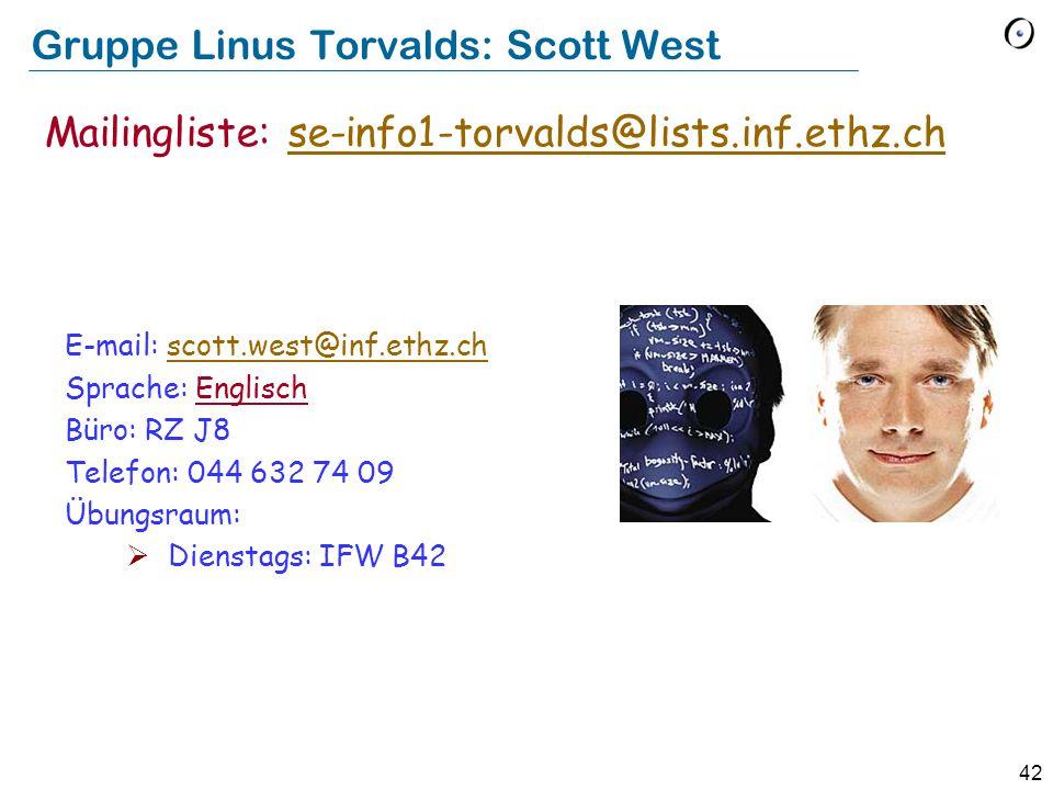 42 Gruppe Linus Torvalds: Scott West E-mail: scott.west@inf.ethz.chscott.west@inf.ethz.ch Sprache: Englisch Büro: RZ J8 Telefon: 044 632 74 09 Übungsraum:  Dienstags: IFW B42 Mailingliste: se-info1-torvalds@lists.inf.ethz.chse-info1-torvalds@lists.inf.ethz.ch
