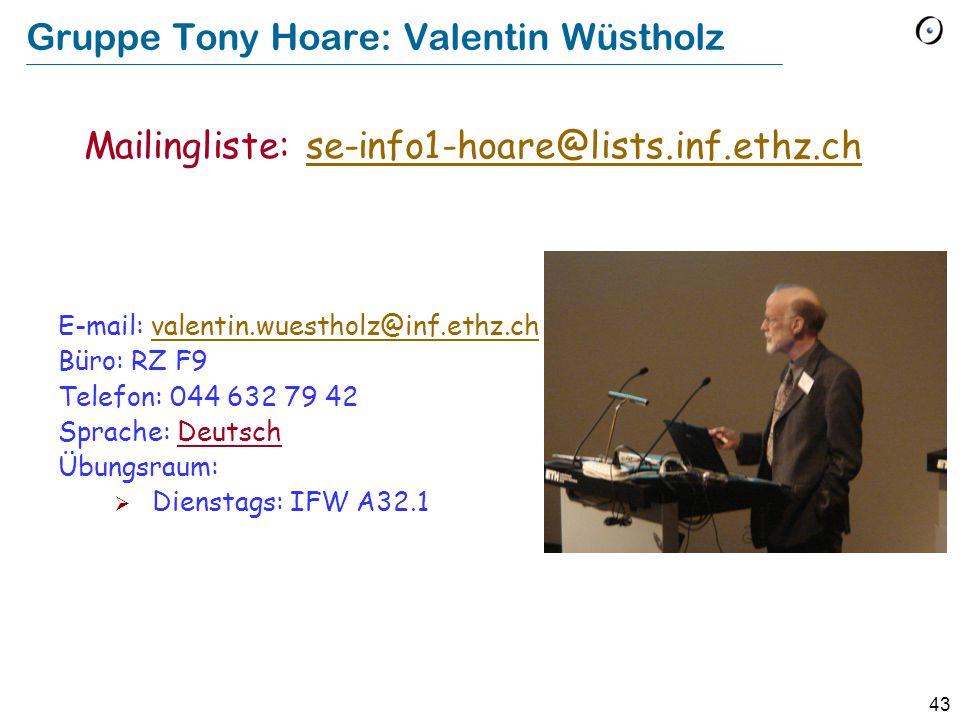 43 Gruppe Tony Hoare: Valentin Wüstholz E-mail: valentin.wuestholz@inf.ethz.chvalentin.wuestholz@inf.ethz.ch Büro: RZ F9 Telefon: 044 632 79 42 Sprache: Deutsch Übungsraum:  Dienstags: IFW A32.1 Mailingliste: se-info1-hoare@lists.inf.ethz.chse-info1-hoare@lists.inf.ethz.ch