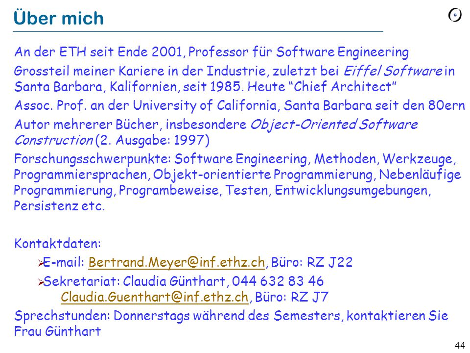 44 Über mich An der ETH seit Ende 2001, Professor für Software Engineering Grossteil meiner Kariere in der Industrie, zuletzt bei Eiffel Software in Santa Barbara, Kalifornien, seit 1985.