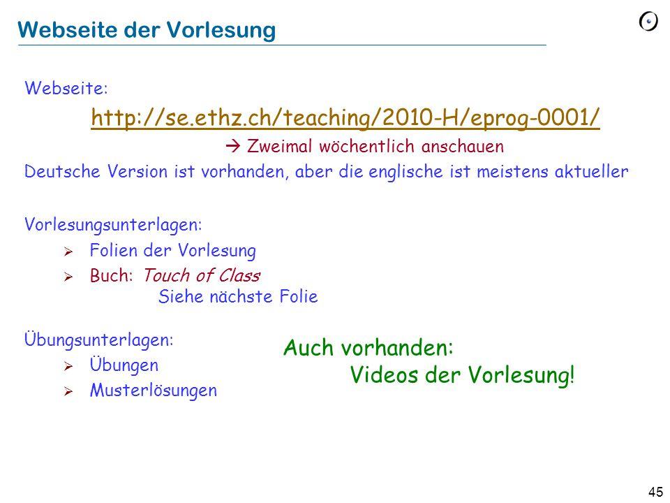 45 Webseite: http://se.ethz.ch/teaching/2010-H/eprog-0001/  Zweimal wöchentlich anschauen Deutsche Version ist vorhanden, aber die englische ist meistens aktueller http://se.ethz.ch/teaching/2010-H/eprog-0001/ Vorlesungsunterlagen:  Folien der Vorlesung  Buch: Touch of Class Siehe nächste Folie Übungsunterlagen:  Übungen  Musterlösungen Auch vorhanden: Videos der Vorlesung.