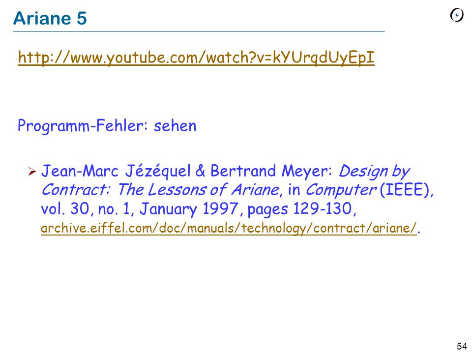 54 Ariane 5 http://www.youtube.com/watch?v=kYUrqdUyEpI Programm-Fehler: sehen  Jean-Marc Jézéquel & Bertrand Meyer: Design by Contract: The Lessons o