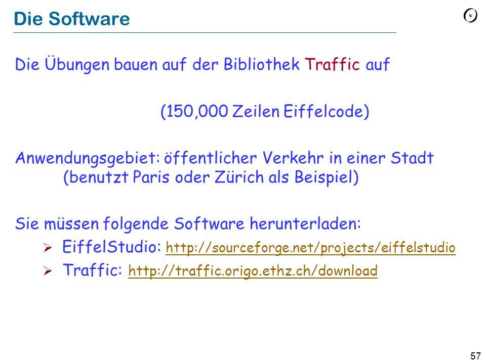 57 Die Software Die Übungen bauen auf der Bibliothek Traffic auf (150,000 Zeilen Eiffelcode) Anwendungsgebiet: öffentlicher Verkehr in einer Stadt (benutzt Paris oder Zürich als Beispiel) Sie müssen folgende Software herunterladen:  EiffelStudio: http://sourceforge.net/projects/eiffelstudio http://sourceforge.net/projects/eiffelstudio  Traffic: http://traffic.origo.ethz.ch/download http://traffic.origo.ethz.ch/download