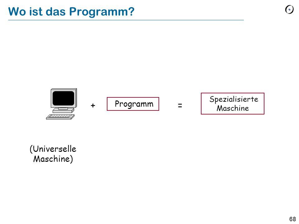 68 Wo ist das Programm? Programm (Universelle Maschine) += Spezialisierte Maschine