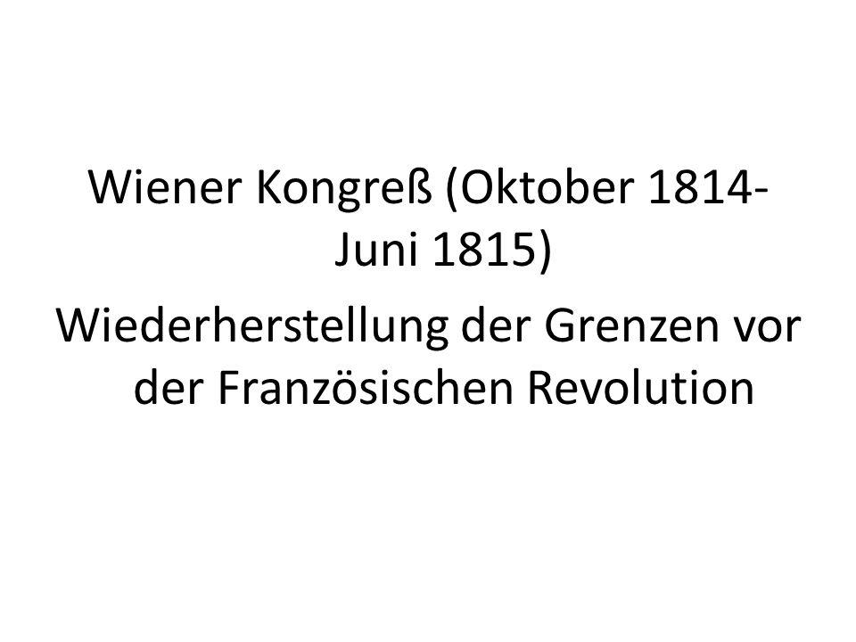 Wiener Kongreß (Oktober 1814- Juni 1815) Wiederherstellung der Grenzen vor der Französischen Revolution