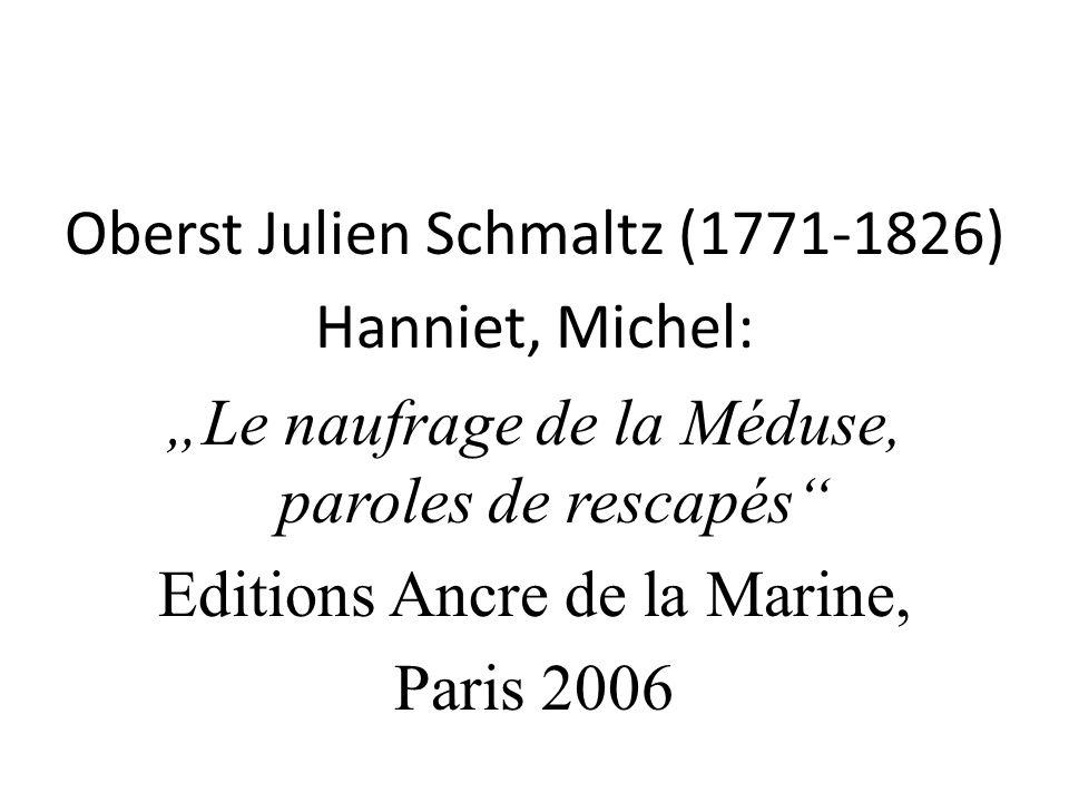 """Oberst Julien Schmaltz (1771-1826) Hanniet, Michel: """"Le naufrage de la Méduse, paroles de rescapés Editions Ancre de la Marine, Paris 2006"""