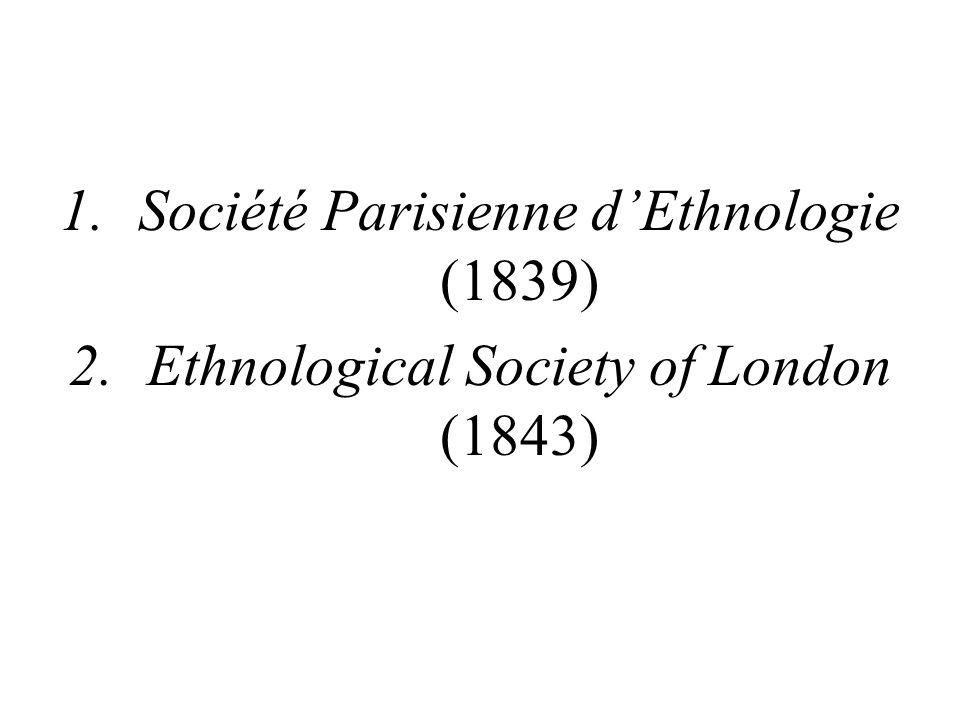 1.Société Parisienne d'Ethnologie (1839) 2.Ethnological Society of London (1843)