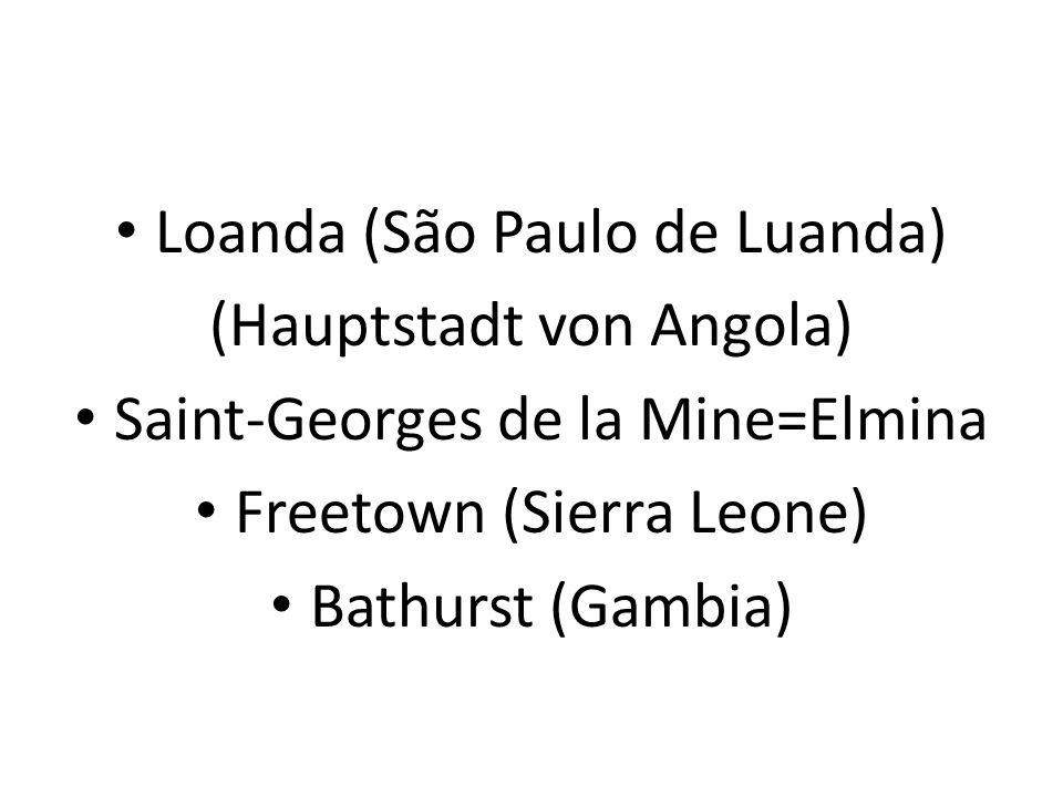 Loanda (São Paulo de Luanda) (Hauptstadt von Angola) Saint-Georges de la Mine=Elmina Freetown (Sierra Leone) Bathurst (Gambia)