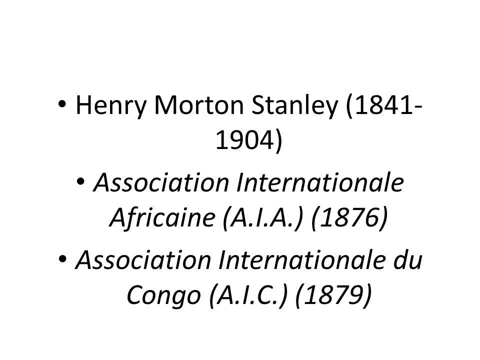 Henry Morton Stanley (1841- 1904) Association Internationale Africaine (A.I.A.) (1876) Association Internationale du Congo (A.I.C.) (1879)