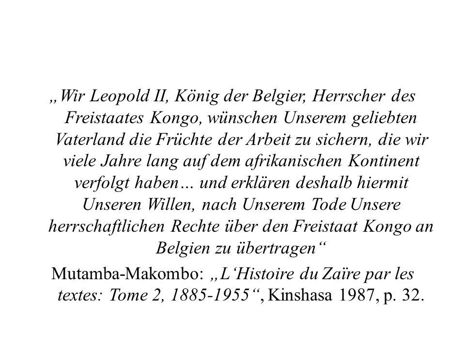 """""""Wir Leopold II, König der Belgier, Herrscher des Freistaates Kongo, wünschen Unserem geliebten Vaterland die Früchte der Arbeit zu sichern, die wir viele Jahre lang auf dem afrikanischen Kontinent verfolgt haben… und erklären deshalb hiermit Unseren Willen, nach Unserem Tode Unsere herrschaftlichen Rechte über den Freistaat Kongo an Belgien zu übertragen Mutamba-Makombo: """"L'Histoire du Zaïre par les textes: Tome 2, 1885-1955 , Kinshasa 1987, p."""