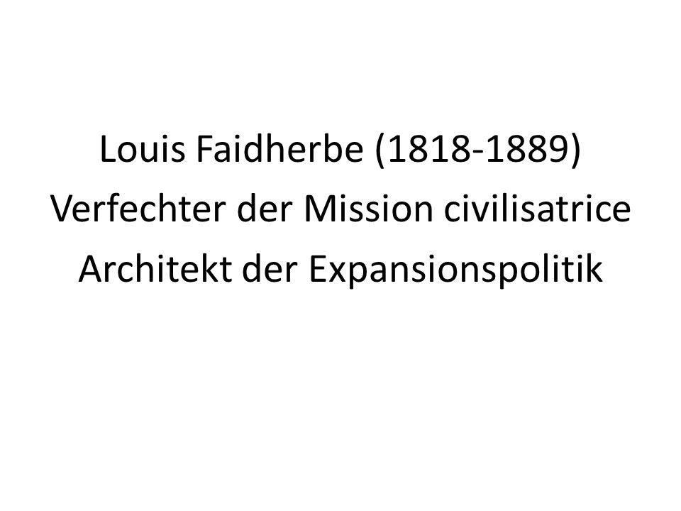 Louis Faidherbe (1818-1889) Verfechter der Mission civilisatrice Architekt der Expansionspolitik