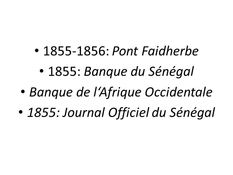 1855-1856: Pont Faidherbe 1855: Banque du Sénégal Banque de l'Afrique Occidentale 1855: Journal Officiel du Sénégal