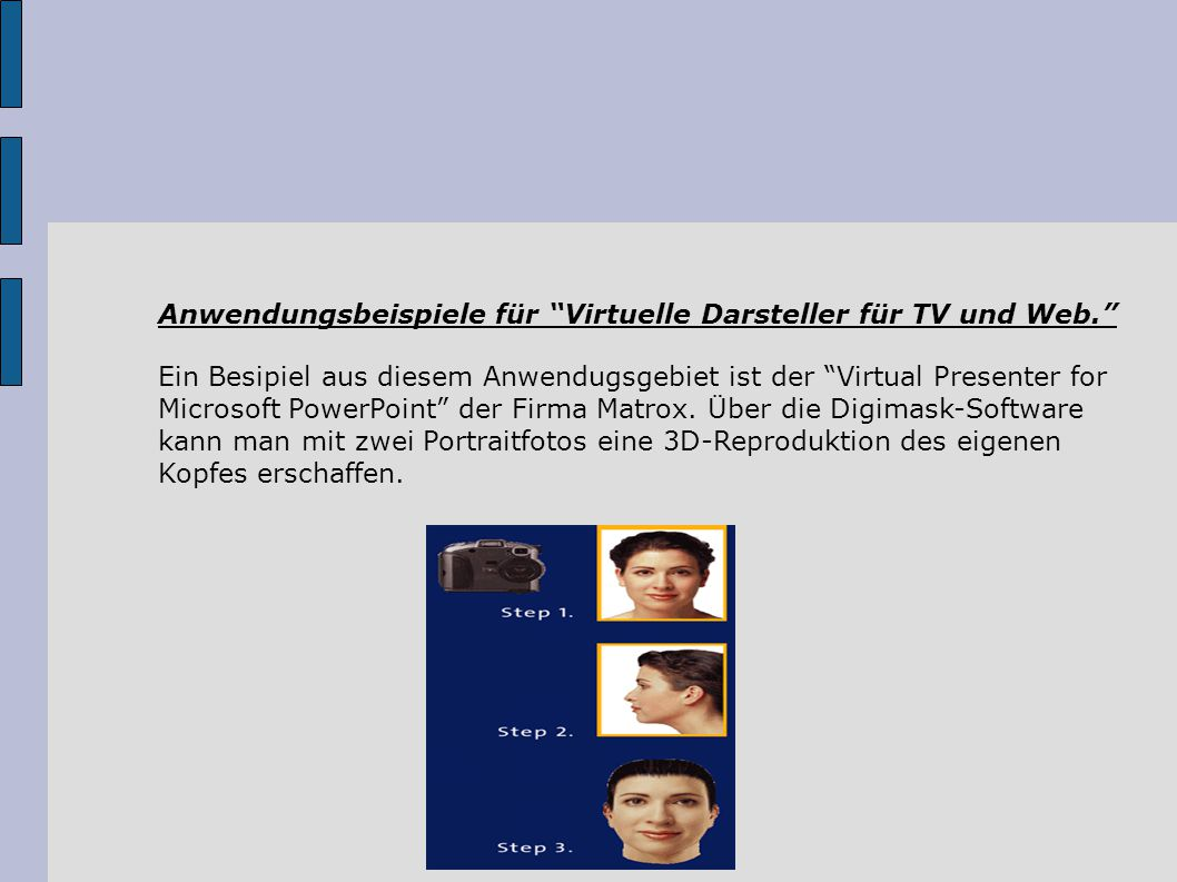Anwendungsbeispiele für Virtuelle Darsteller für TV und Web. Ein Besipiel aus diesem Anwendugsgebiet ist der Virtual Presenter for Microsoft PowerPoint der Firma Matrox.