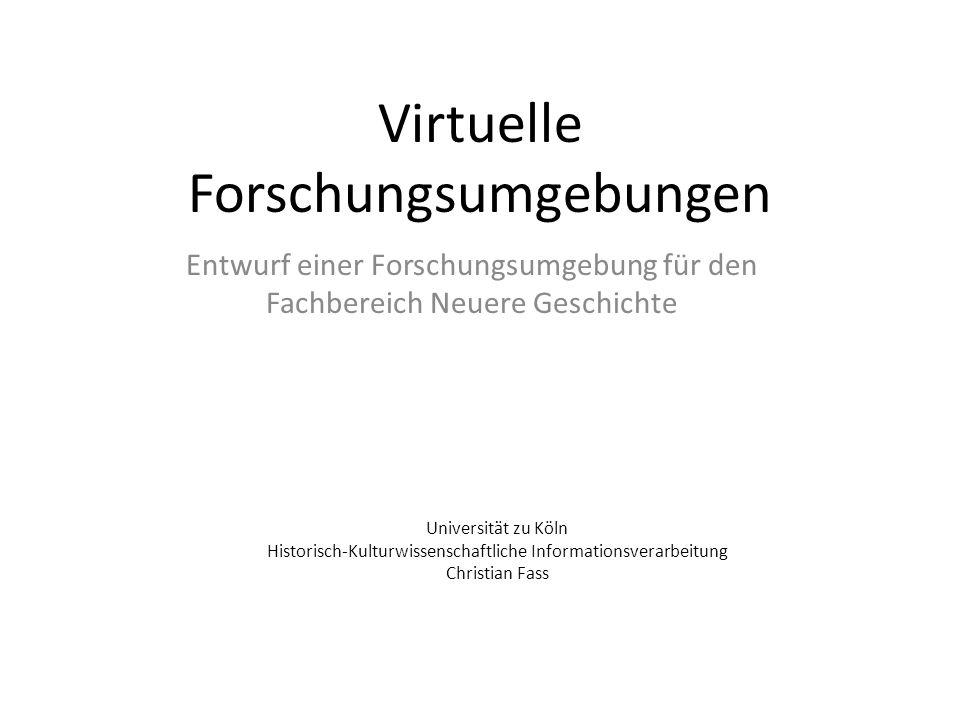 Virtuelle Forschungsumgebungen Entwurf einer Forschungsumgebung für den Fachbereich Neuere Geschichte Universität zu Köln Historisch-Kulturwissenschaftliche Informationsverarbeitung Christian Fass
