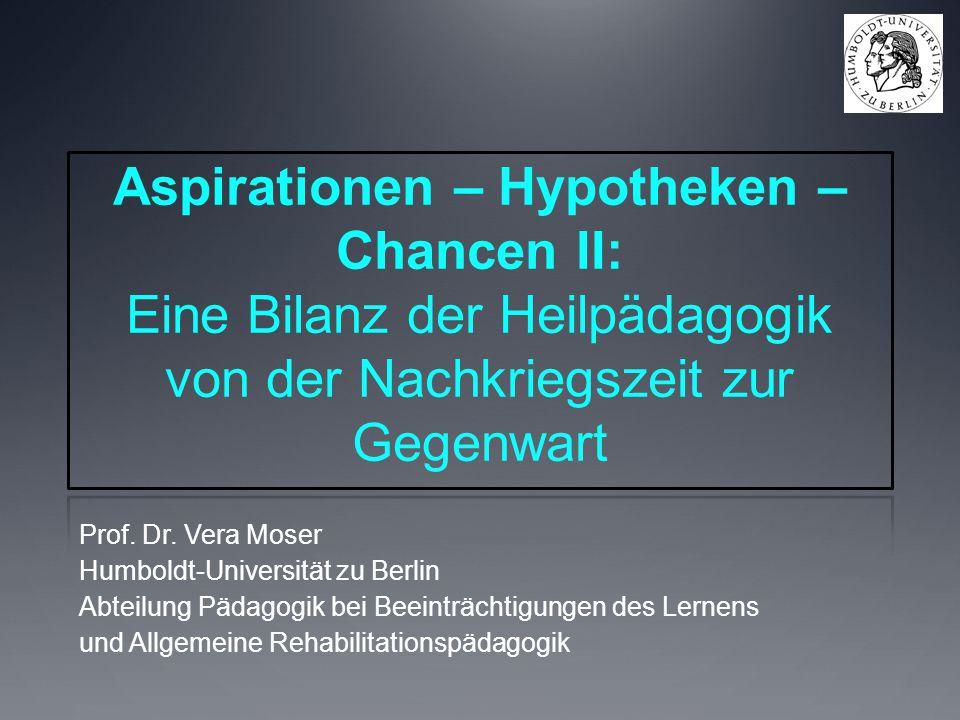 Aspirationen – Hypotheken – Chancen II: Eine Bilanz der Heilpädagogik von der Nachkriegszeit zur Gegenwart Prof. Dr. Vera Moser Humboldt-Universität z