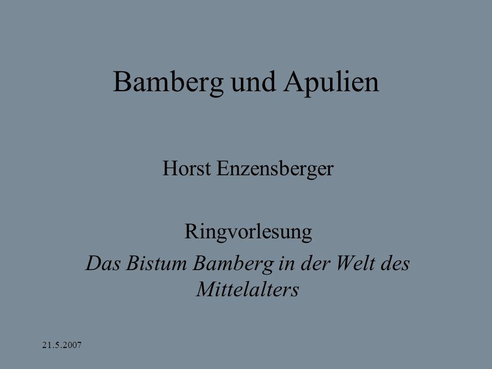21.5.2007 Bamberg und Apulien Horst Enzensberger Ringvorlesung Das Bistum Bamberg in der Welt des Mittelalters